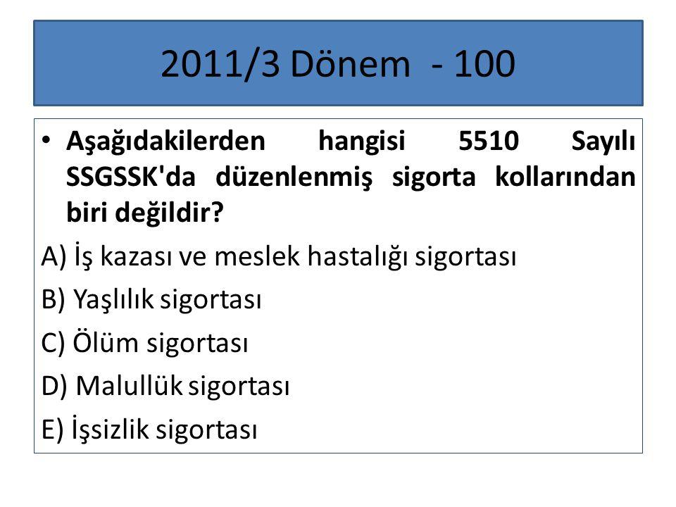 2011/3 Dönem - 100 Aşağıdakilerden hangisi 5510 Sayılı SSGSSK da düzenlenmiş sigorta kollarından biri değildir