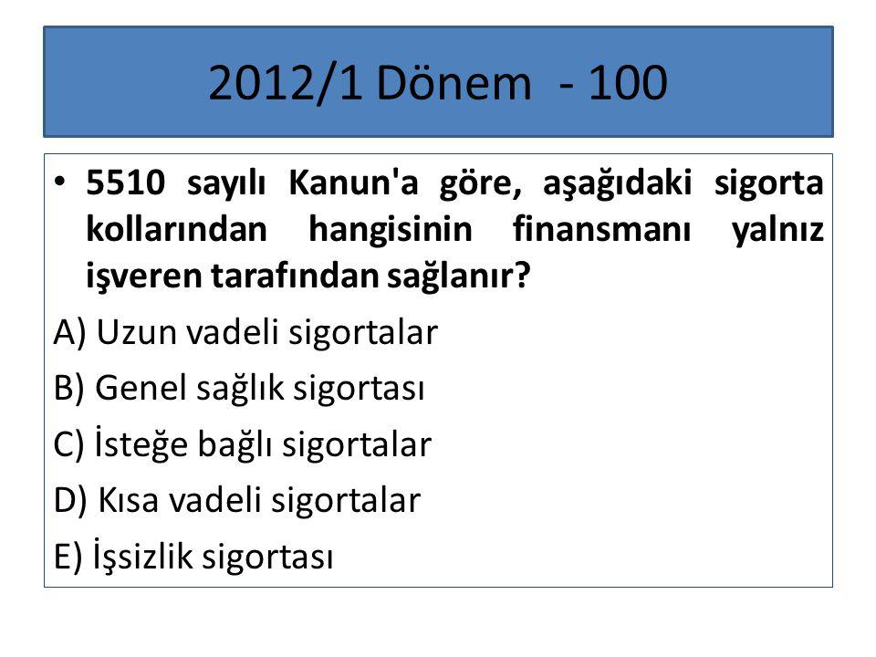 2012/1 Dönem - 100 5510 sayılı Kanun a göre, aşağıdaki sigorta kollarından hangisinin finansmanı yalnız işveren tarafından sağlanır