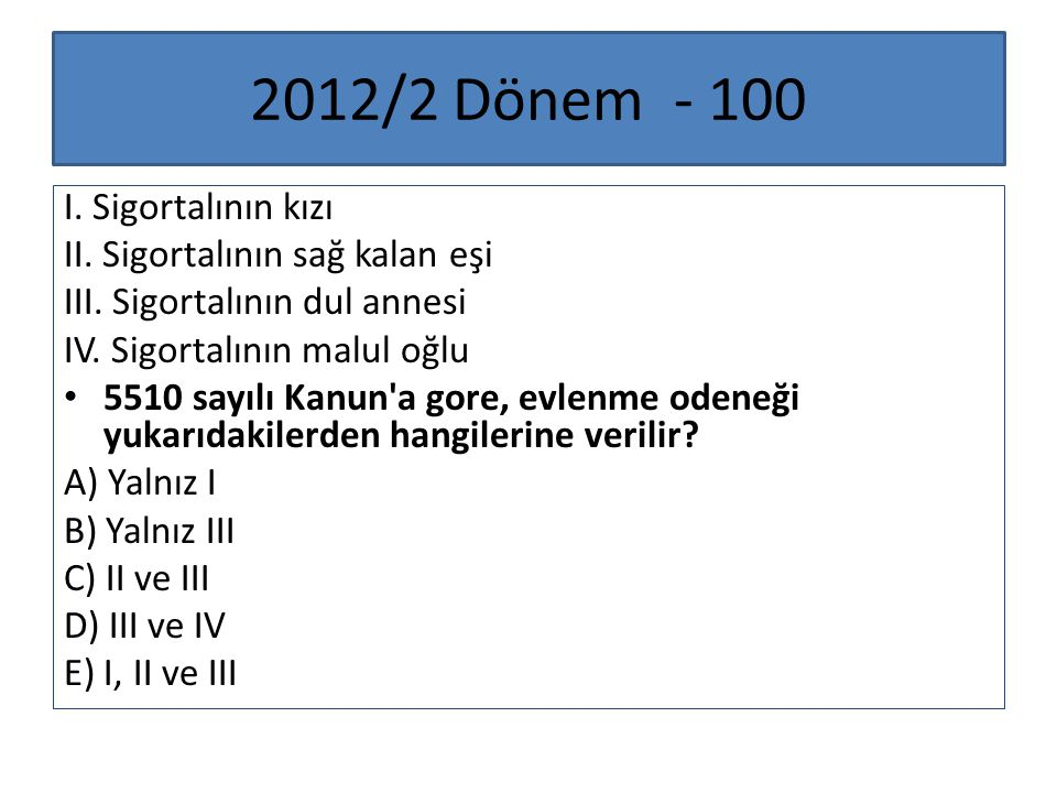 2012/2 Dönem - 100 I. Sigortalının kızı II. Sigortalının sağ kalan eşi