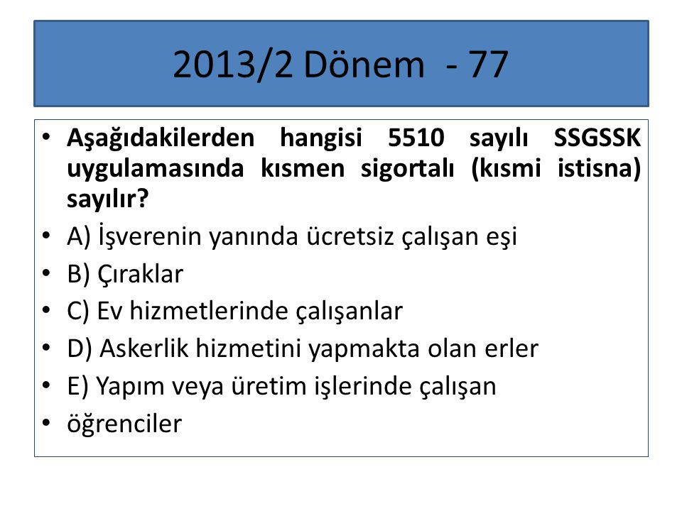 2013/2 Dönem - 77 Aşağıdakilerden hangisi 5510 sayılı SSGSSK uygulamasında kısmen sigortalı (kısmi istisna) sayılır