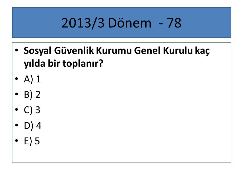 2013/3 Dönem - 78 Sosyal Güvenlik Kurumu Genel Kurulu kaç yılda bir toplanır A) 1. B) 2. C) 3.