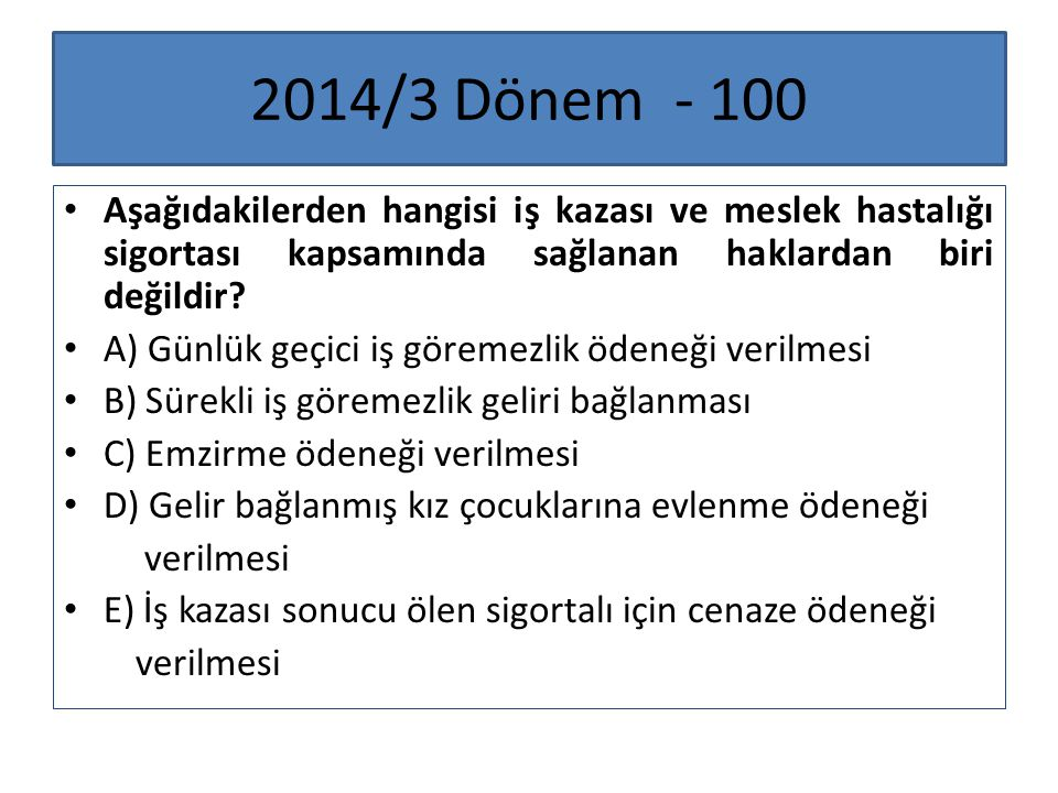 2014/3 Dönem - 100 Aşağıdakilerden hangisi iş kazası ve meslek hastalığı sigortası kapsamında sağlanan haklardan biri değildir