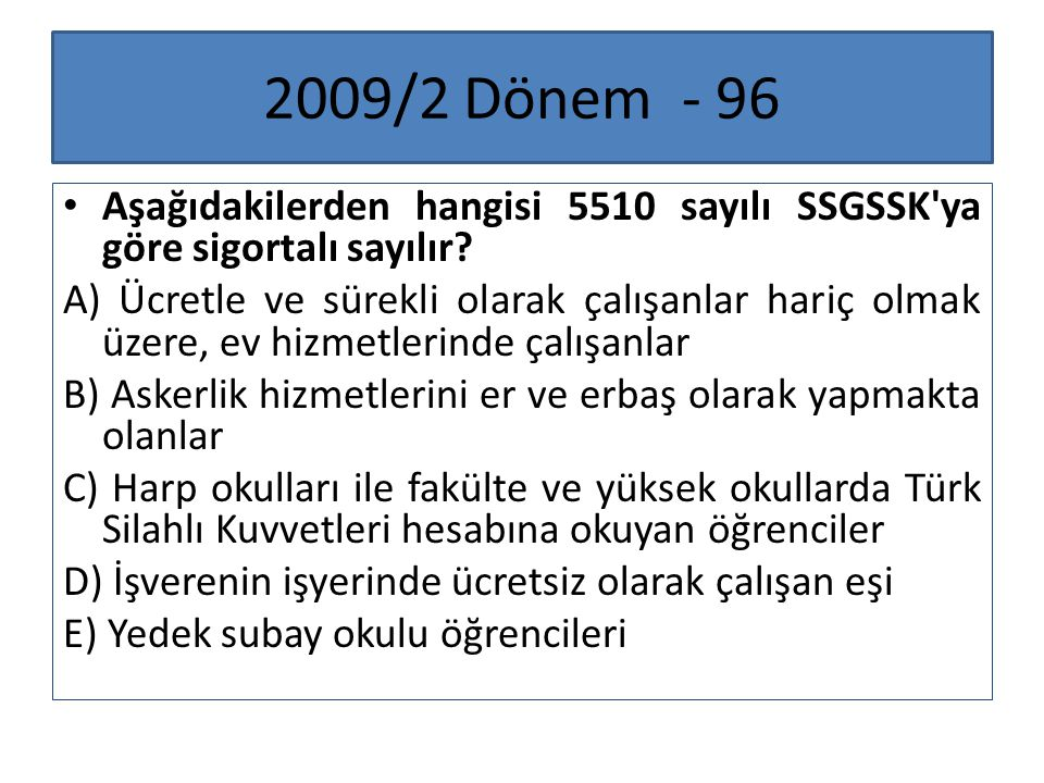 2009/2 Dönem - 96 Aşağıdakilerden hangisi 5510 sayılı SSGSSK ya göre sigortalı sayılır