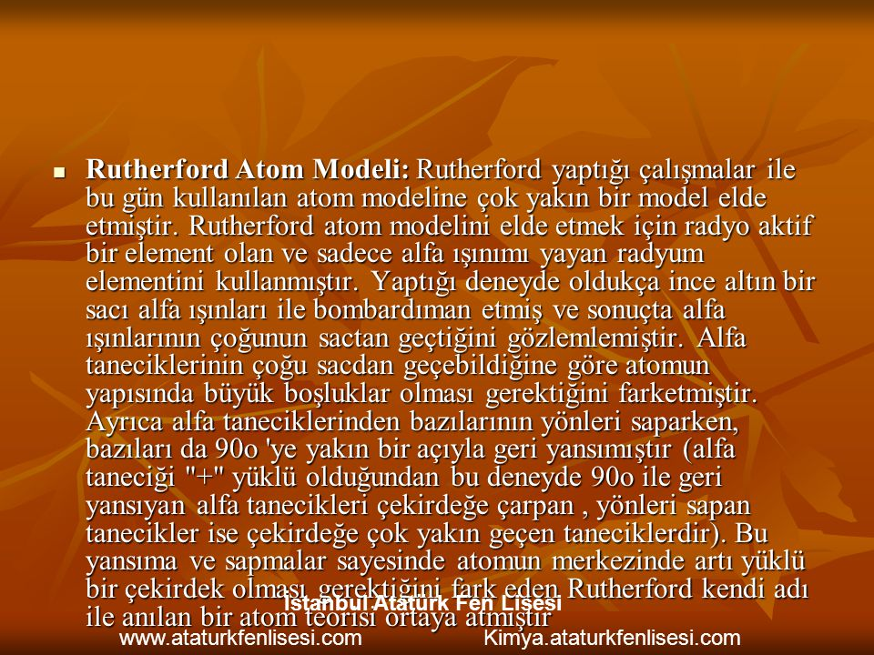 Rutherford Atom Modeli: Rutherford yaptığı çalışmalar ile bu gün kullanılan atom modeline çok yakın bir model elde etmiştir. Rutherford atom modelini elde etmek için radyo aktif bir element olan ve sadece alfa ışınımı yayan radyum elementini kullanmıştır. Yaptığı deneyde oldukça ince altın bir sacı alfa ışınları ile bombardıman etmiş ve sonuçta alfa ışınlarının çoğunun sactan geçtiğini gözlemlemiştir. Alfa taneciklerinin çoğu sacdan geçebildiğine göre atomun yapısında büyük boşluklar olması gerektiğini farketmiştir. Ayrıca alfa taneciklerinden bazılarının yönleri saparken, bazıları da 90o ye yakın bir açıyla geri yansımıştır (alfa taneciği + yüklü olduğundan bu deneyde 90o ile geri yansıyan alfa tanecikleri çekirdeğe çarpan , yönleri sapan tanecikler ise çekirdeğe çok yakın geçen taneciklerdir). Bu yansıma ve sapmalar sayesinde atomun merkezinde artı yüklü bir çekirdek olması gerektiğini fark eden Rutherford kendi adı ile anılan bir atom teorisi ortaya atmıştır