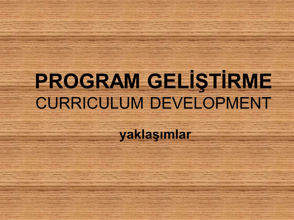 PROGRAM GELİŞTİRME CURRICULUM DEVELOPMENT