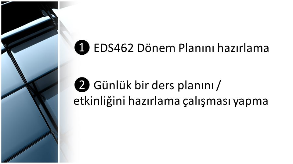 ❶ EDS462 Dönem Planını hazırlama ❷ Günlük bir ders planını / etkinliğini hazırlama çalışması yapma