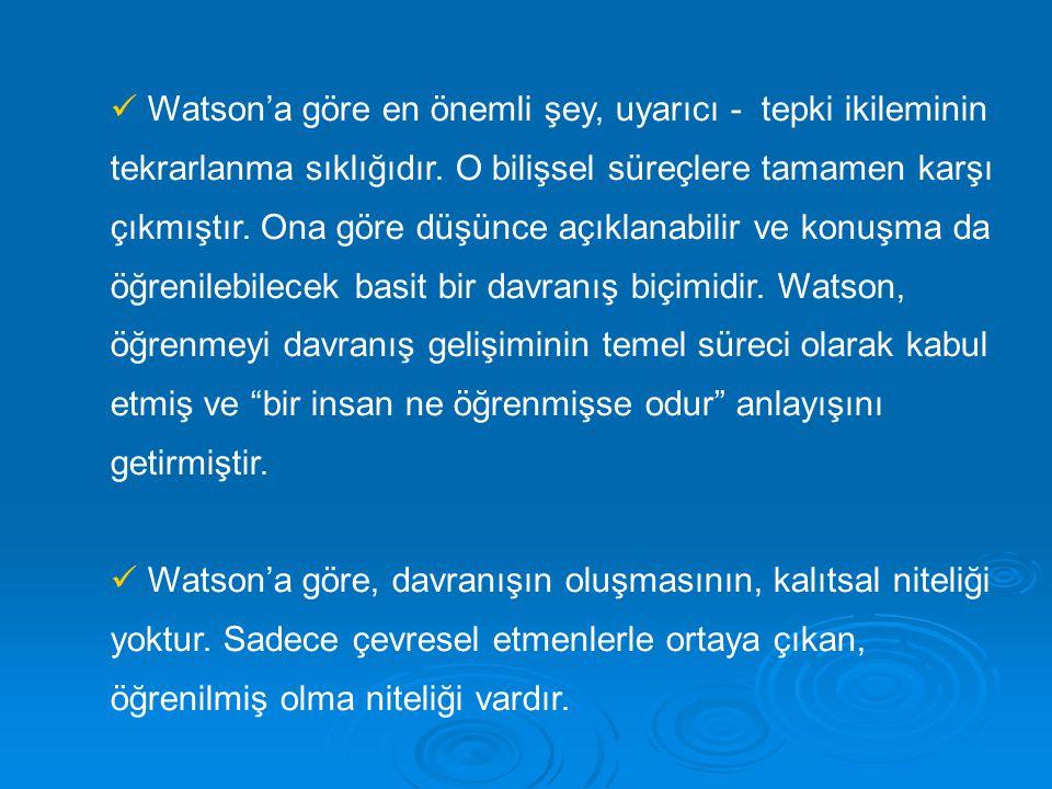 Watson'a göre en önemli şey, uyarıcı - tepki ikileminin tekrarlanma sıklığıdır. O bilişsel süreçlere tamamen karşı çıkmıştır. Ona göre düşünce açıklanabilir ve konuşma da öğrenilebilecek basit bir davranış biçimidir. Watson, öğrenmeyi davranış gelişiminin temel süreci olarak kabul etmiş ve bir insan ne öğrenmişse odur anlayışını getirmiştir.