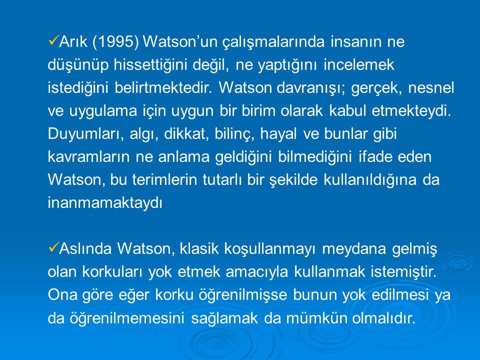 Arık (1995) Watson'un çalışmalarında insanın ne düşünüp hissettiğini değil, ne yaptığını incelemek istediğini belirtmektedir. Watson davranışı; gerçek, nesnel ve uygulama için uygun bir birim olarak kabul etmekteydi. Duyumları, algı, dikkat, bilinç, hayal ve bunlar gibi kavramların ne anlama geldiğini bilmediğini ifade eden Watson, bu terimlerin tutarlı bir şekilde kullanıldığına da inanmamaktaydı