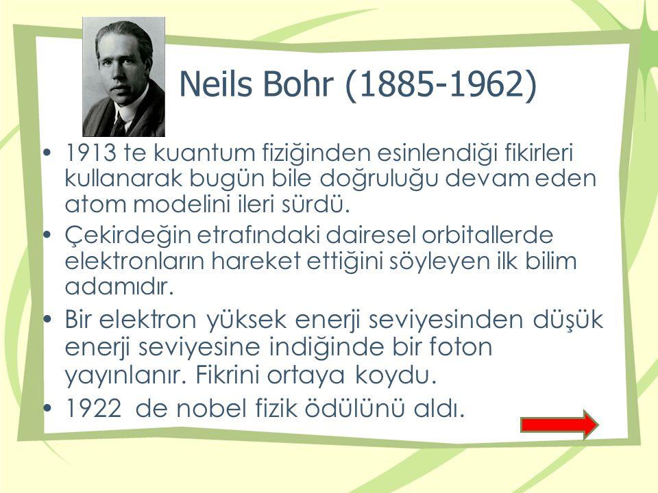 Neils Bohr (1885-1962) 1913 te kuantum fiziğinden esinlendiği fikirleri kullanarak bugün bile doğruluğu devam eden atom modelini ileri sürdü.