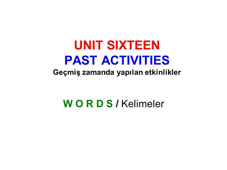 UNIT SIXTEEN PAST ACTIVITIES Geçmiş zamanda yapılan etkinlikler