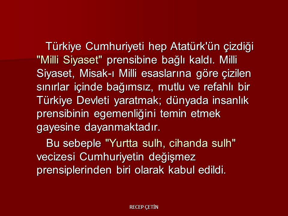 Türkiye Cumhuriyeti hep Atatürk ün çizdiği Milli Siyaset prensibine bağlı kaldı. Milli Siyaset, Misak-ı Milli esaslarına göre çizilen sınırlar içinde bağımsız, mutlu ve refahlı bir Türkiye Devleti yaratmak; dünyada insanlık prensibinin egemenliğini temin etmek gayesine dayanmaktadır.