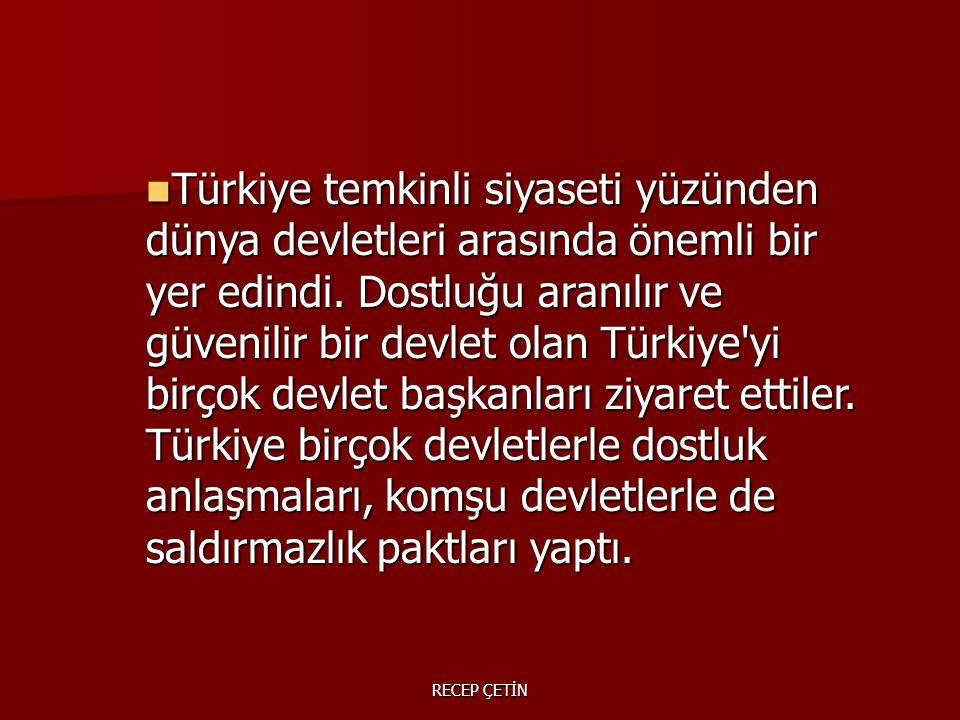Türkiye temkinli siyaseti yüzünden dünya devletleri arasında önemli bir yer edindi. Dostluğu aranılır ve güvenilir bir devlet olan Türkiye yi birçok devlet başkanları ziyaret ettiler. Türkiye birçok devletlerle dostluk anlaşmaları, komşu devletlerle de saldırmazlık paktları yaptı.
