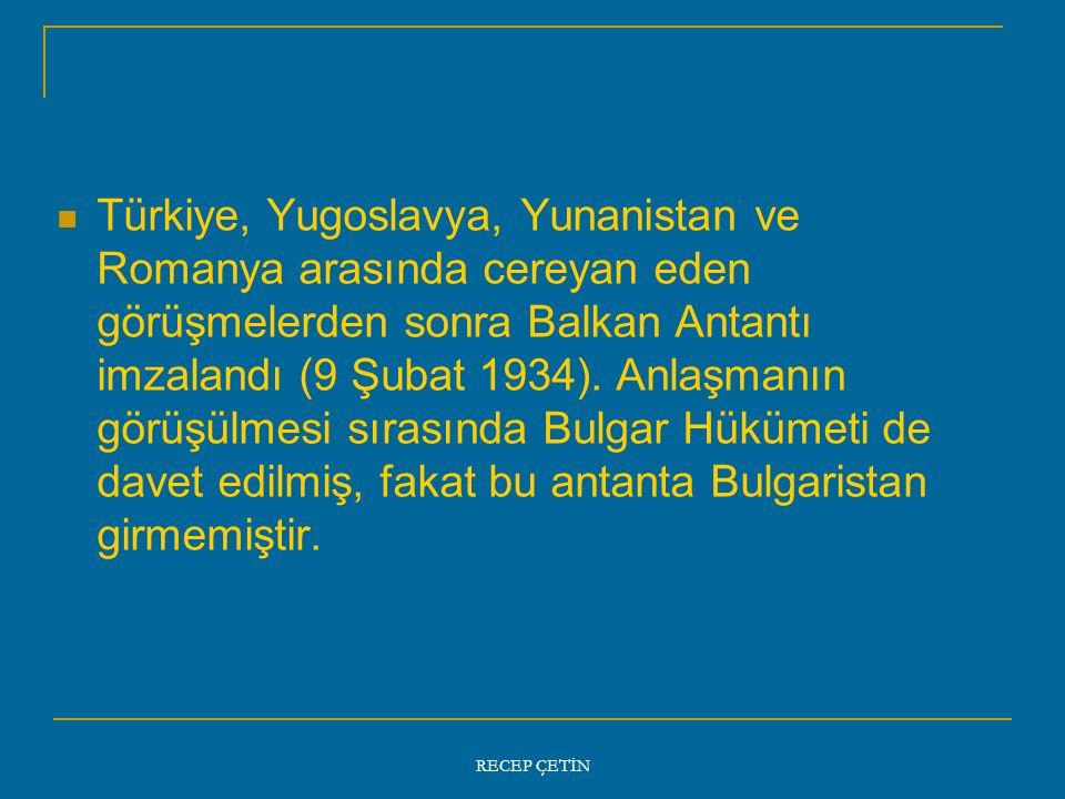 Türkiye, Yugoslavya, Yunanistan ve Romanya arasında cereyan eden görüşmelerden sonra Balkan Antantı imzalandı (9 Şubat 1934). Anlaşmanın görüşülmesi sırasında Bulgar Hükümeti de davet edilmiş, fakat bu antanta Bulgaristan girmemiştir.