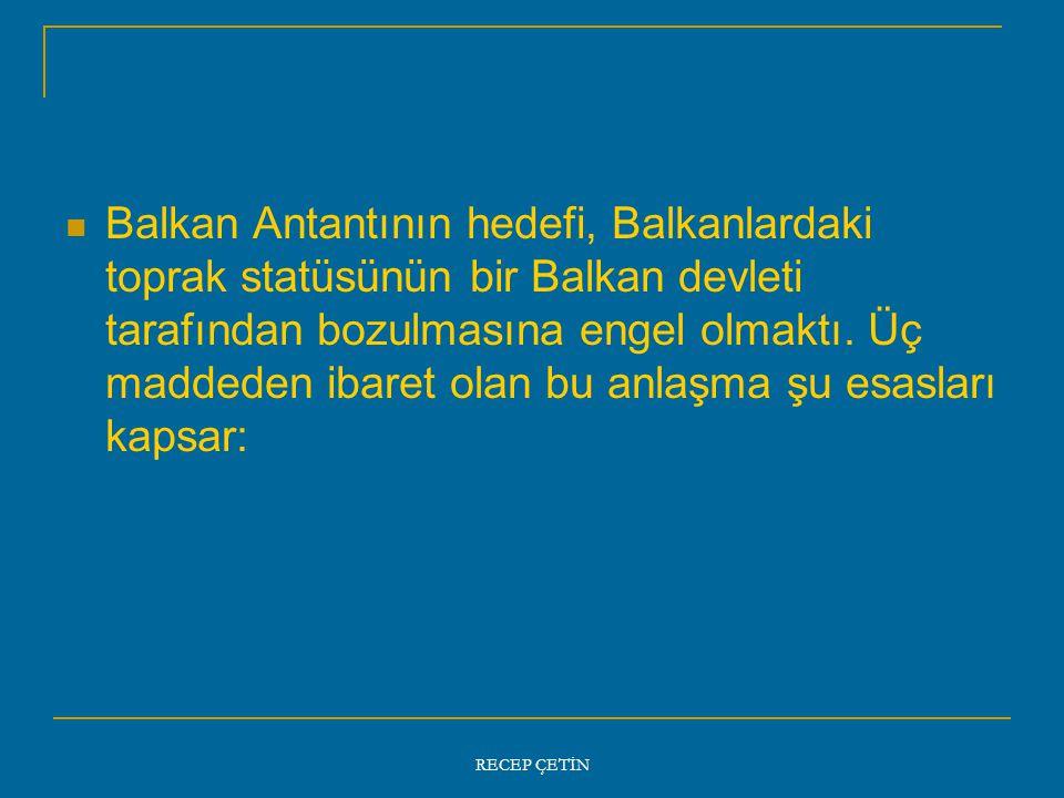 Balkan Antantının hedefi, Balkanlardaki toprak statüsünün bir Balkan devleti tarafından bozulmasına engel olmaktı. Üç maddeden ibaret olan bu anlaşma şu esasları kapsar: