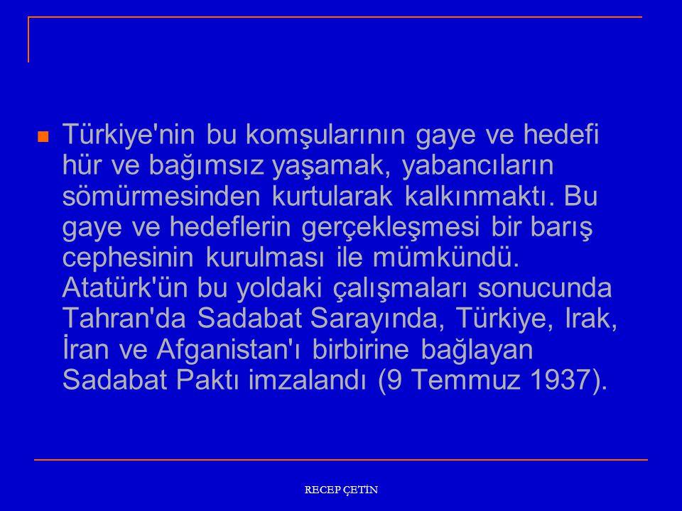 Türkiye nin bu komşularının gaye ve hedefi hür ve bağımsız yaşamak, yabancıların sömürmesinden kurtularak kalkınmaktı. Bu gaye ve hedeflerin gerçekleşmesi bir barış cephesinin kurulması ile mümkündü. Atatürk ün bu yoldaki çalışmaları sonucunda Tahran da Sadabat Sarayında, Türkiye, Irak, İran ve Afganistan ı birbirine bağlayan Sadabat Paktı imzalandı (9 Temmuz 1937).