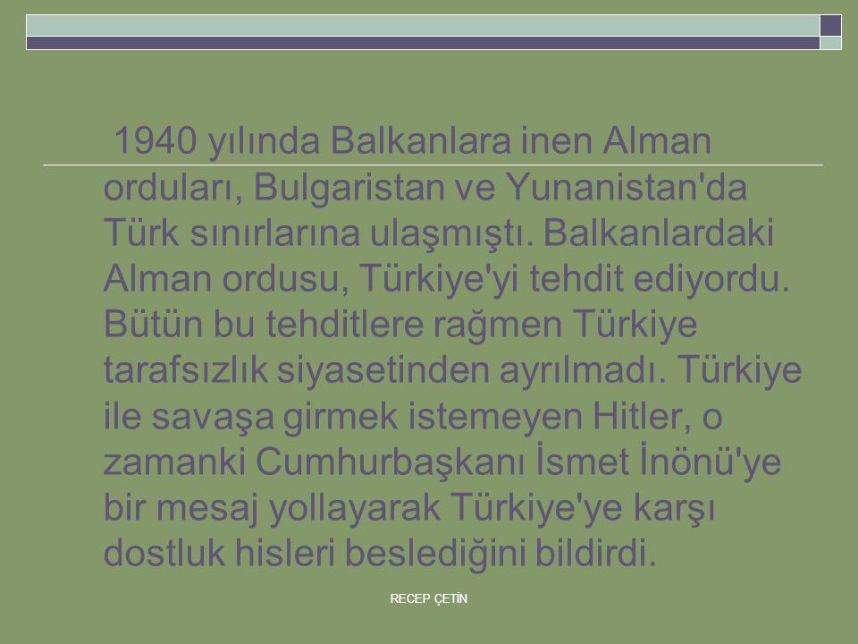 1940 yılında Balkanlara inen Alman orduları, Bulgaristan ve Yunanistan da Türk sınırlarına ulaşmıştı. Balkanlardaki Alman ordusu, Türkiye yi tehdit ediyordu. Bütün bu tehditlere rağmen Türkiye tarafsızlık siyasetinden ayrılmadı. Türkiye ile savaşa girmek istemeyen Hitler, o zamanki Cumhurbaşkanı İsmet İnönü ye bir mesaj yollayarak Türkiye ye karşı dostluk hisleri beslediğini bildirdi.
