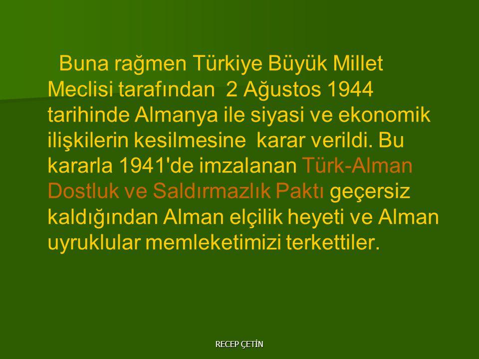 Buna rağmen Türkiye Büyük Millet Meclisi tarafından 2 Ağustos 1944 tarihinde Almanya ile siyasi ve ekonomik ilişkilerin kesilmesine karar verildi. Bu kararla 1941 de imzalanan Türk-Alman Dostluk ve Saldırmazlık Paktı geçersiz kaldığından Alman elçilik heyeti ve Alman uyruklular memleketimizi terkettiler.