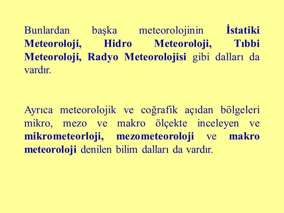 Bunlardan başka meteorolojinin İstatiki Meteoroloji, Hidro Meteoroloji, Tıbbi Meteoroloji, Radyo Meteorolojisi gibi dalları da vardır.
