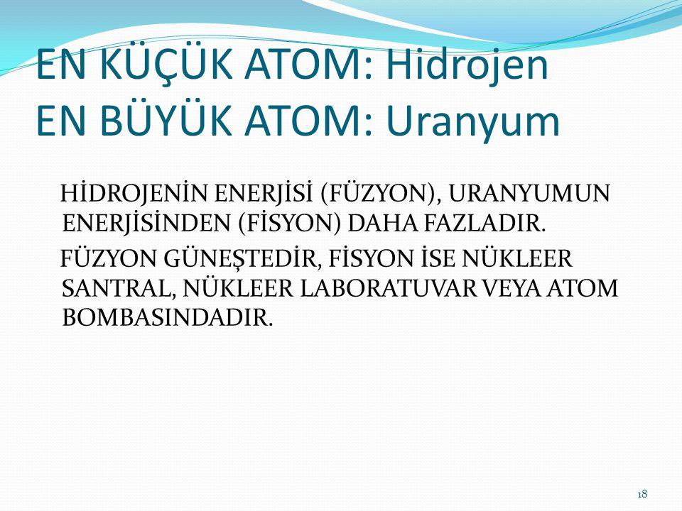 EN KÜÇÜK ATOM: Hidrojen EN BÜYÜK ATOM: Uranyum