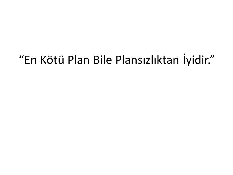 En Kötü Plan Bile Plansızlıktan İyidir.
