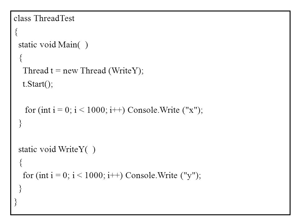 class ThreadTest { static void Main( ) Thread t = new Thread (WriteY); t.Start(); for (int i = 0; i < 1000; i++) Console.Write ( x ); } static void WriteY( ) for (int i = 0; i < 1000; i++) Console.Write ( y );