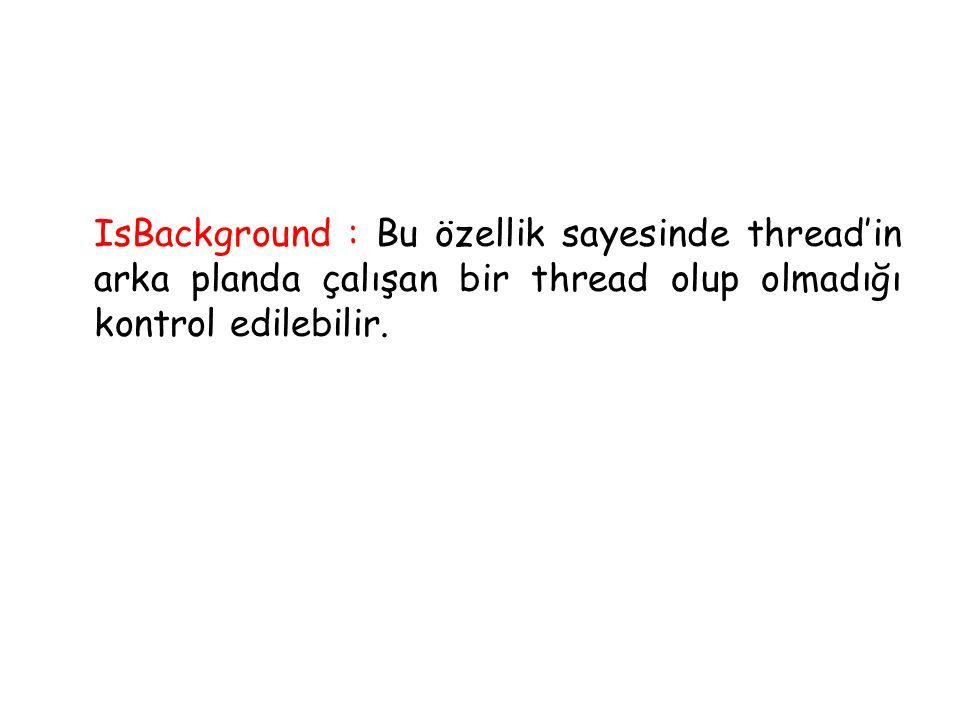 IsBackground : Bu özellik sayesinde thread'in arka planda çalışan bir thread olup olmadığı kontrol edilebilir.