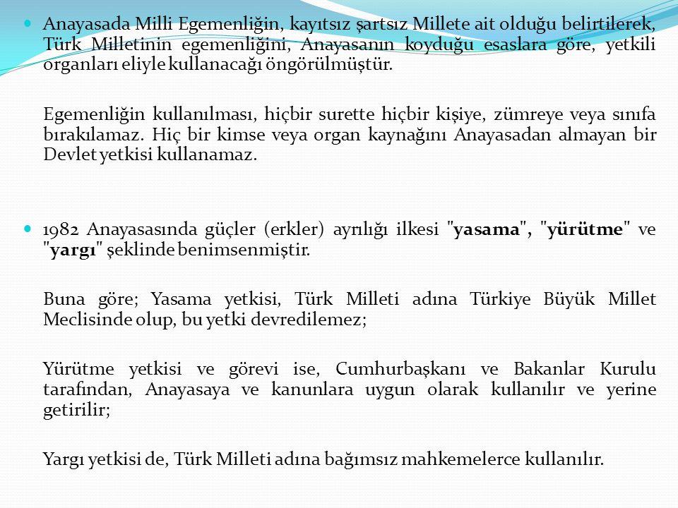 Anayasada Milli Egemenliğin, kayıtsız şartsız Millete ait olduğu belirtilerek, Türk Milletinin egemenliğini, Anayasanın koyduğu esaslara göre, yetkili organları eliyle kullanacağı öngörülmüştür.