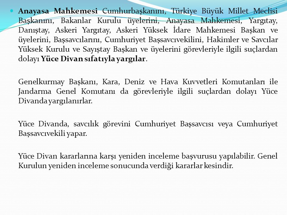 Anayasa Mahkemesi Cumhurbaşkanını, Türkiye Büyük Millet Meclisi Başkanını, Bakanlar Kurulu üyelerini, Anayasa Mahkemesi, Yargıtay, Danıştay, Askeri Yargıtay, Askeri Yüksek İdare Mahkemesi Başkan ve üyelerini, Başsavcılarını, Cumhuriyet Başsavcıvekilini, Hakimler ve Savcılar Yüksek Kurulu ve Sayıştay Başkan ve üyelerini görevleriyle ilgili suçlardan dolayı Yüce Divan sıfatıyla yargılar.