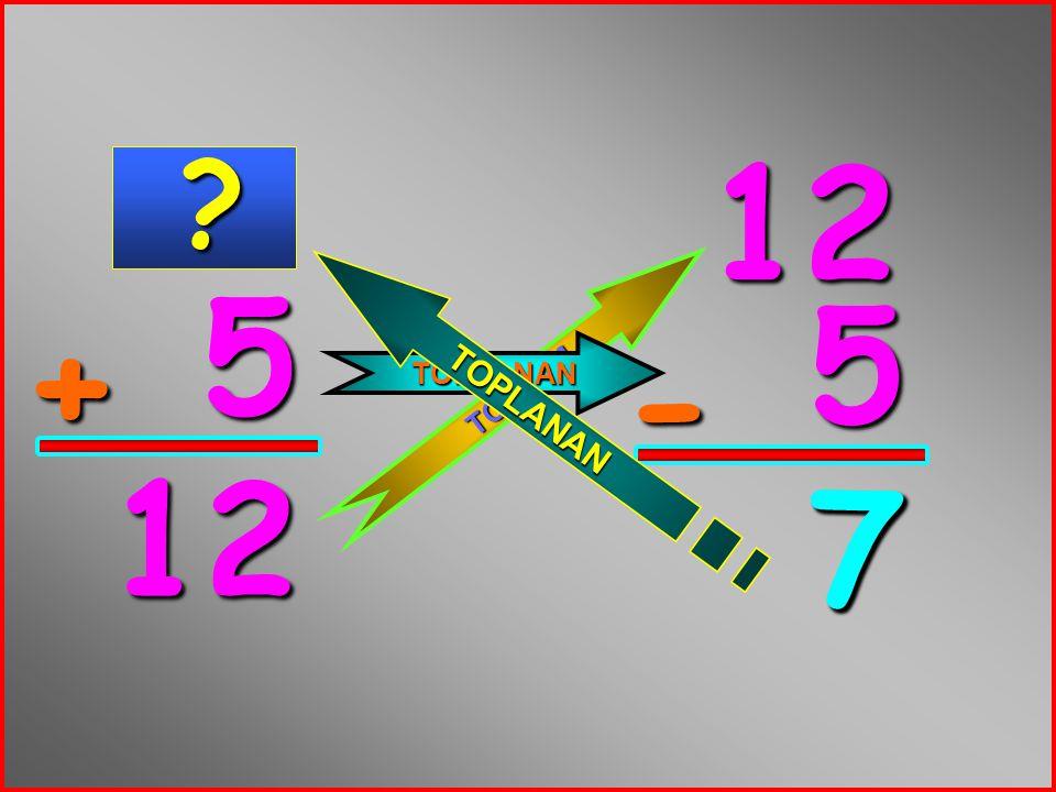 12 5 5 TOPLANAN + TOPLAM - 12 7 7