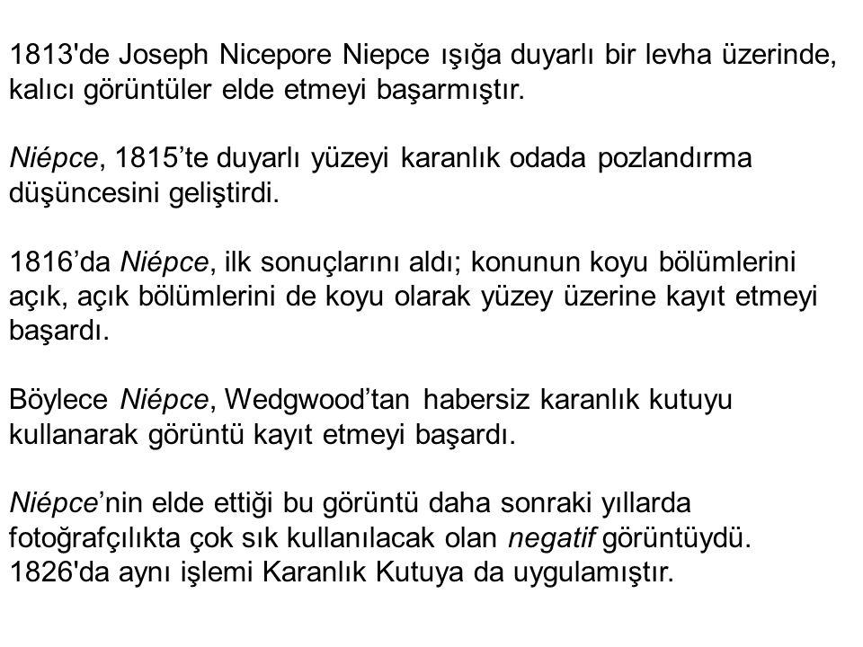 1813 de Joseph Nicepore Niepce ışığa duyarlı bir levha üzerinde, kalıcı görüntüler elde etmeyi başarmıştır.