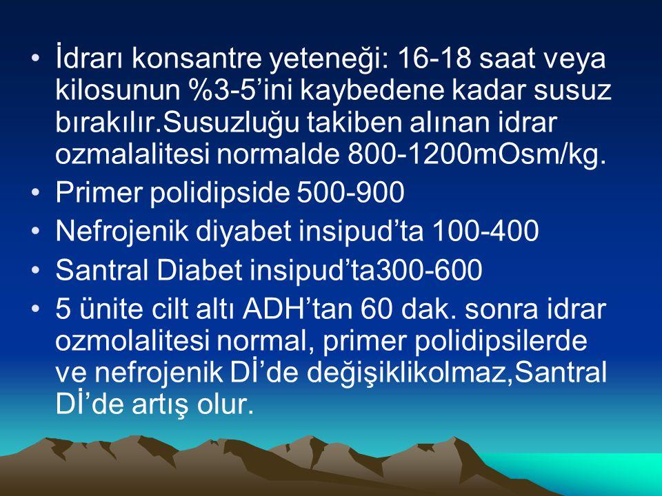 İdrarı konsantre yeteneği: 16-18 saat veya kilosunun %3-5'ini kaybedene kadar susuz bırakılır.Susuzluğu takiben alınan idrar ozmalalitesi normalde 800-1200mOsm/kg.