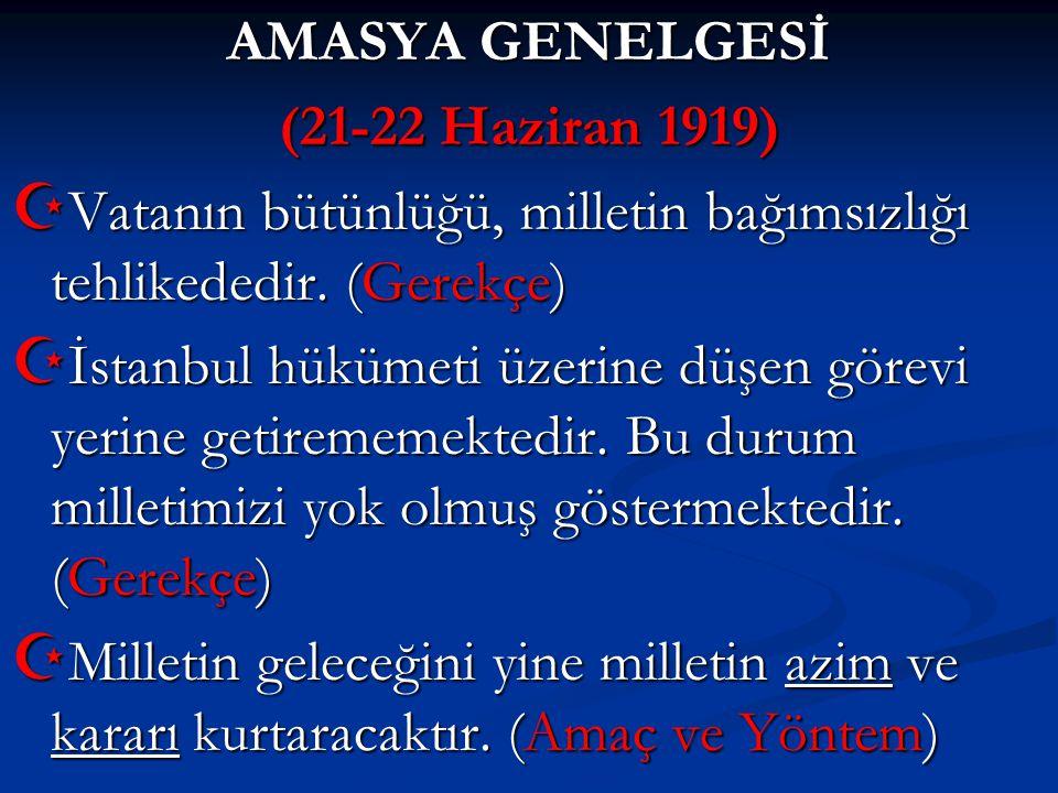 AMASYA GENELGESİ (21-22 Haziran 1919) Vatanın bütünlüğü, milletin bağımsızlığı tehlikededir. (Gerekçe)