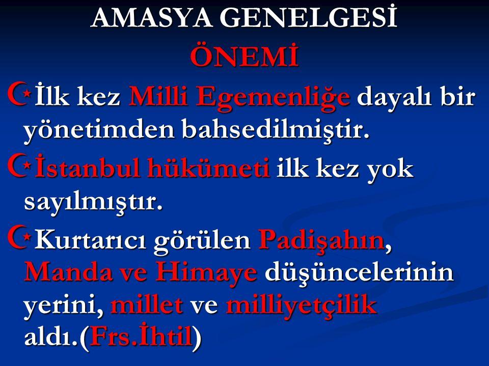 AMASYA GENELGESİ ÖNEMİ. İlk kez Milli Egemenliğe dayalı bir yönetimden bahsedilmiştir. İstanbul hükümeti ilk kez yok sayılmıştır.