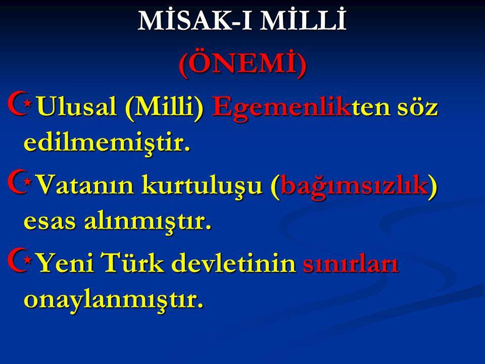 MİSAK-I MİLLİ (ÖNEMİ) Ulusal (Milli) Egemenlikten söz edilmemiştir. Vatanın kurtuluşu (bağımsızlık) esas alınmıştır.