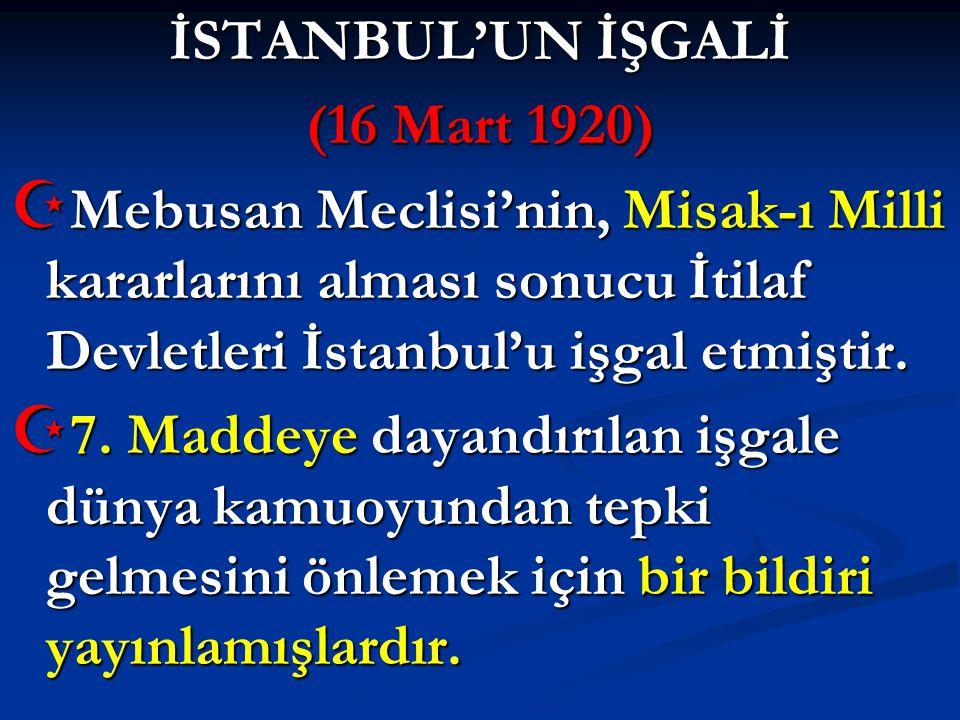 İSTANBUL'UN İŞGALİ (16 Mart 1920) Mebusan Meclisi'nin, Misak-ı Milli kararlarını alması sonucu İtilaf Devletleri İstanbul'u işgal etmiştir.