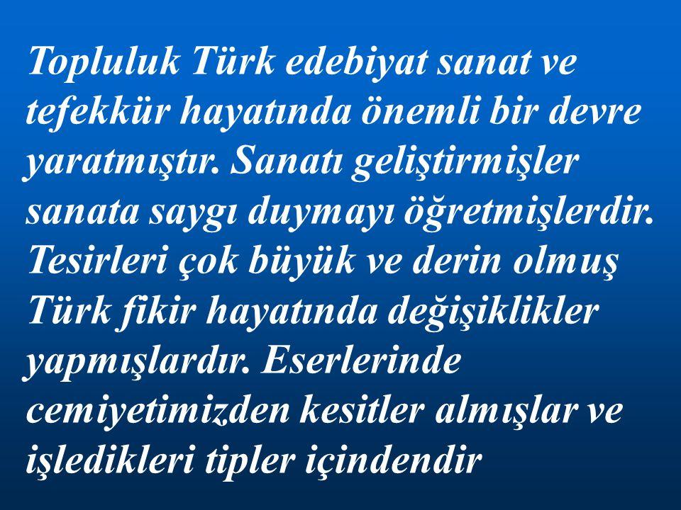 Topluluk Türk edebiyat sanat ve tefekkür hayatında önemli bir devre yaratmıştır.