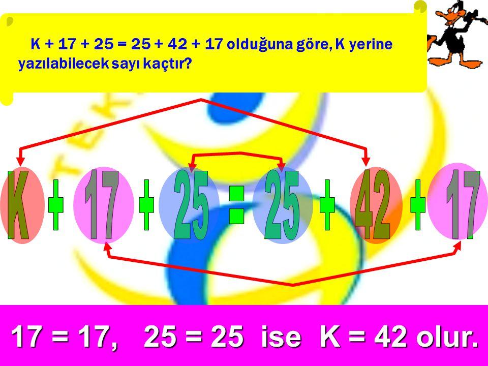 K + 17 + 25 = 25 + 42 + 17 olduğuna göre, K yerine