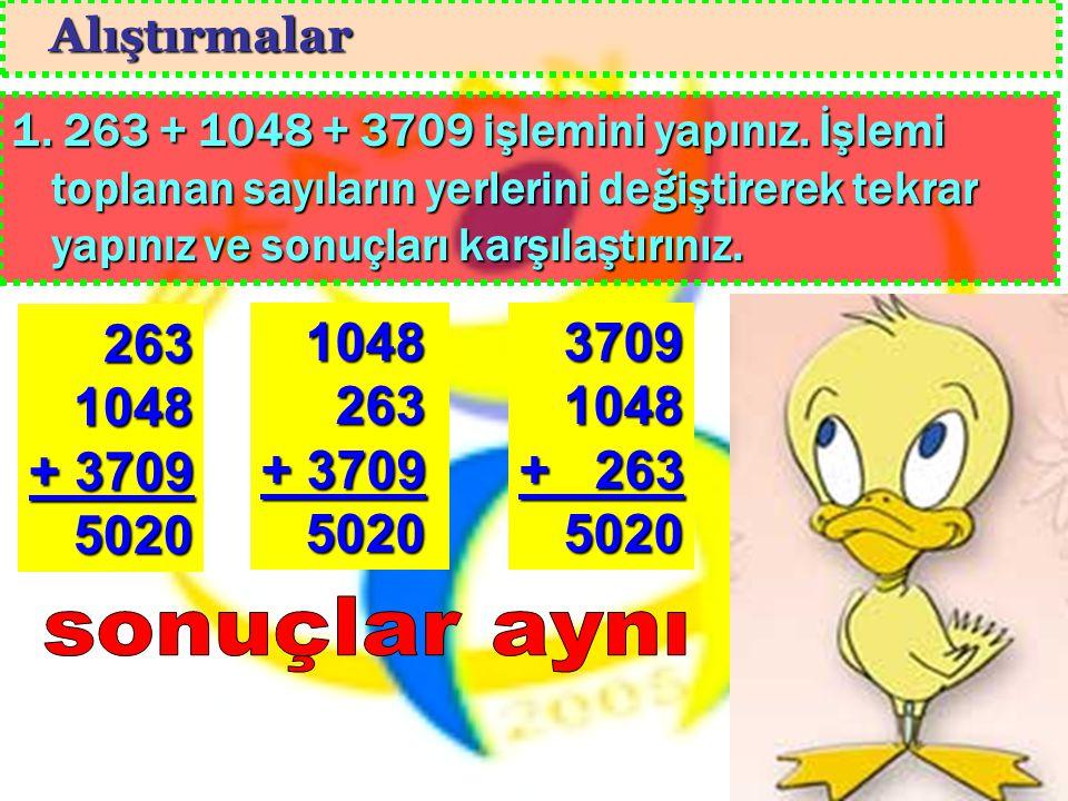 Alıştırmalar 1. 263 + 1048 + 3709 işlemini yapınız. İşlemi toplanan sayıların yerlerini değiştirerek tekrar yapınız ve sonuçları karşılaştırınız.
