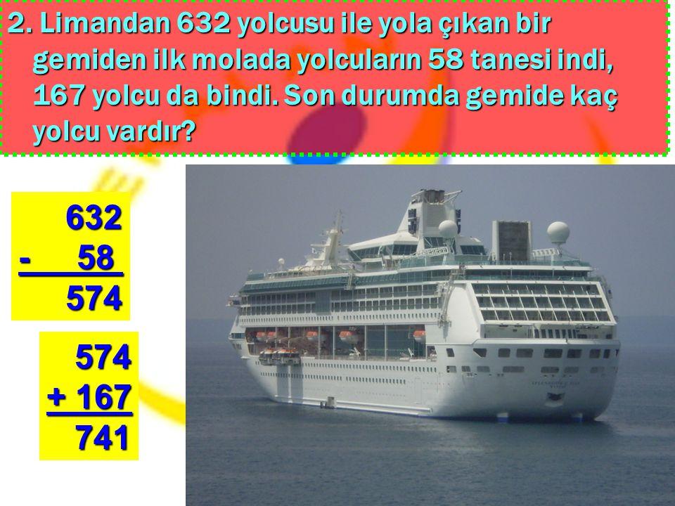 2. Limandan 632 yolcusu ile yola çıkan bir gemiden ilk molada yolcuların 58 tanesi indi, 167 yolcu da bindi. Son durumda gemide kaç yolcu vardır