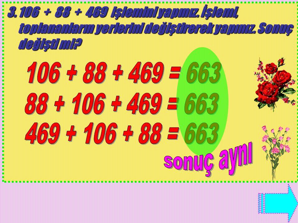 106 + 88 + 469 işlemini yapınız. İşlemi, toplananların yerlerini değiştirerek yapınız.