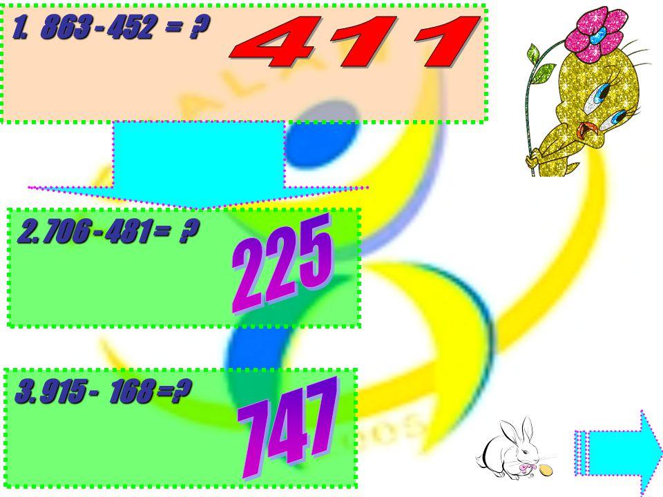 863 - 452 = 706 - 481 = 915 - 168 =