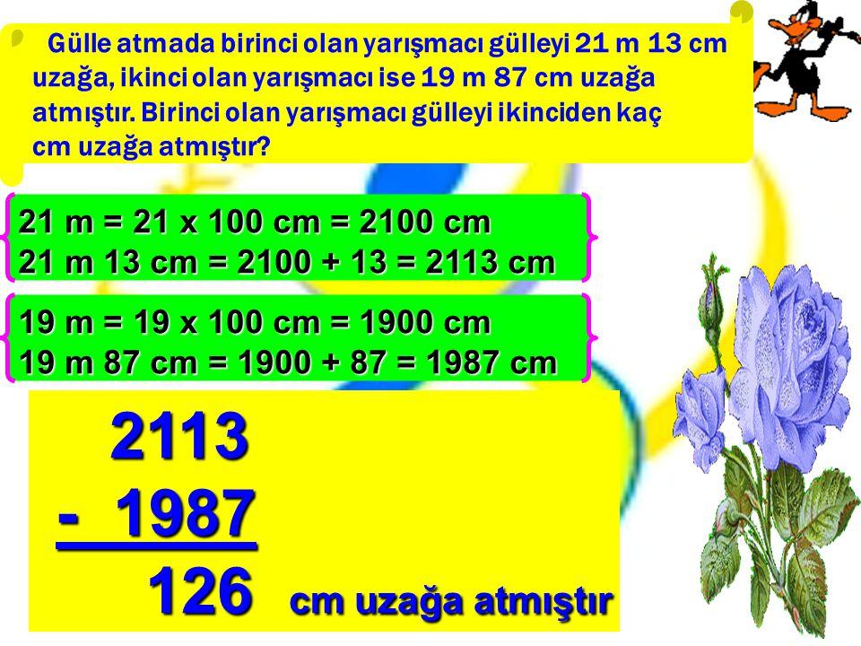 2113 - 1987 126 cm uzağa atmıştır 21 m = 21 x 100 cm = 2100 cm