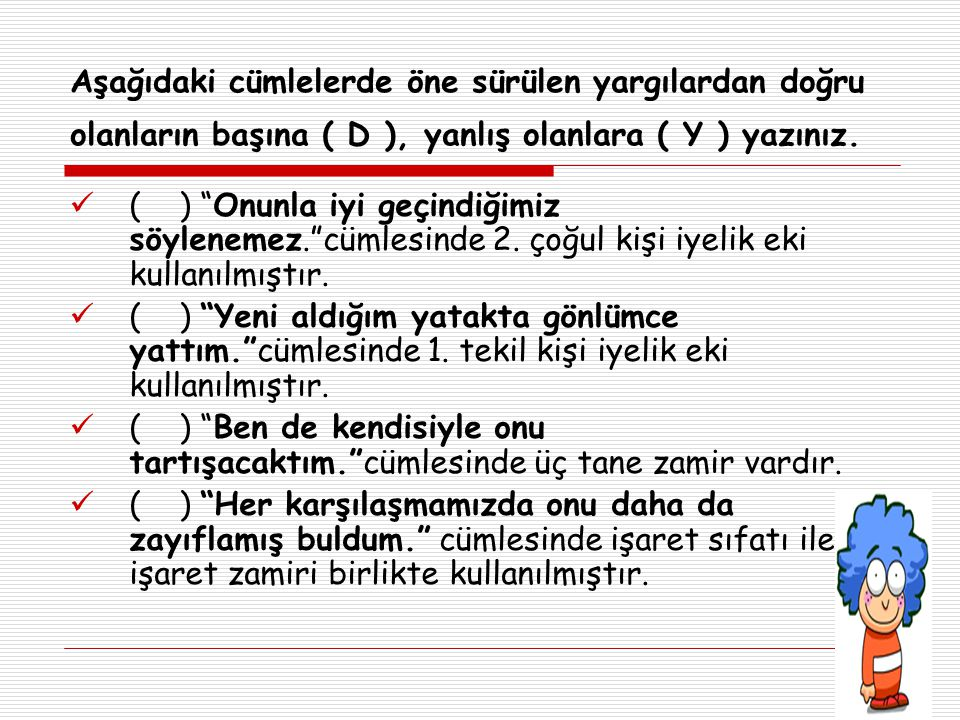 Aşağıdaki cümlelerde öne sürülen yargılardan doğru olanların başına ( D ), yanlış olanlara ( Y ) yazınız.