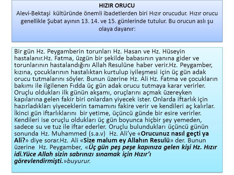 HIZIR ORUCU Alevi-Bektaşi kültüründe önemli ibadetlerden biri Hızır orucudur. Hızır orucu genellikle Şubat ayının 13. 14. ve 15. günlerinde tutulur. Bu orucun aslı şu olaya dayanır: