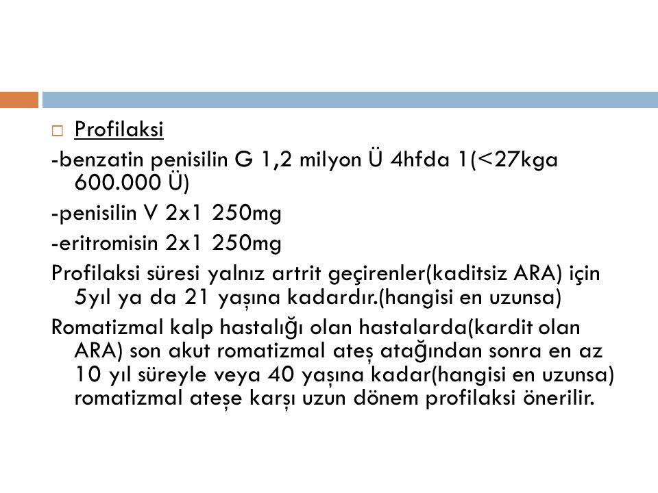 Profilaksi -benzatin penisilin G 1,2 milyon Ü 4hfda 1(<27kga 600.000 Ü) -penisilin V 2x1 250mg. -eritromisin 2x1 250mg.