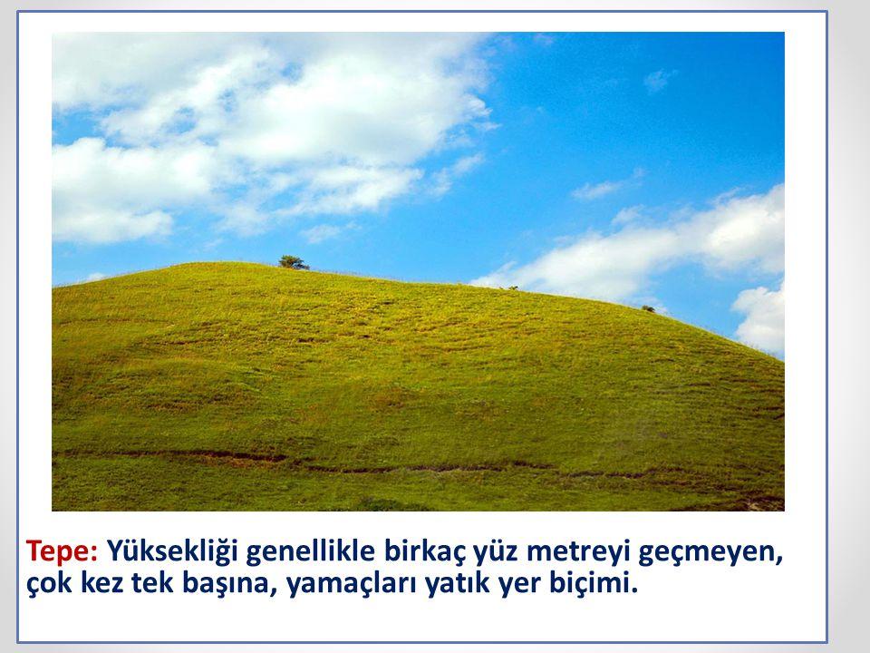 Tepe: Yüksekliği genellikle birkaç yüz metreyi geçmeyen, çok kez tek başına, yamaçları yatık yer biçimi.