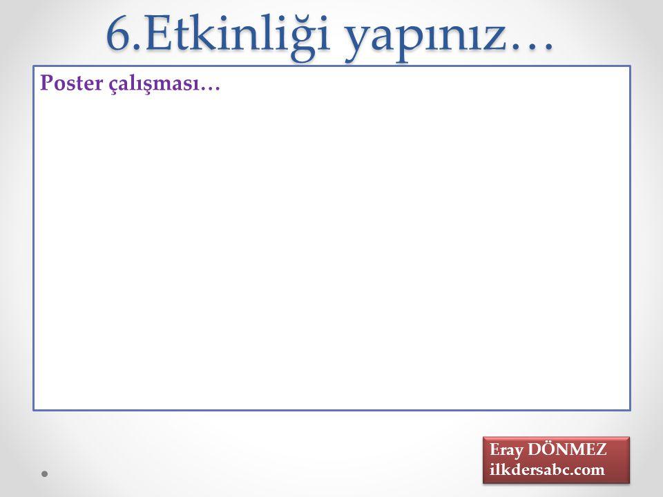 6.Etkinliği yapınız… Poster çalışması… Eray DÖNMEZ ilkdersabc.com