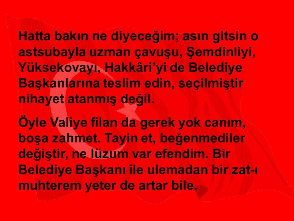 Hatta bakın ne diyeceğim; asın gitsin o astsubayla uzman çavuşu, Şemdinliyi, Yüksekovayı, Hakkâri'yi de Belediye Başkanlarına teslim edin, seçilmiştir nihayet atanmış değil.
