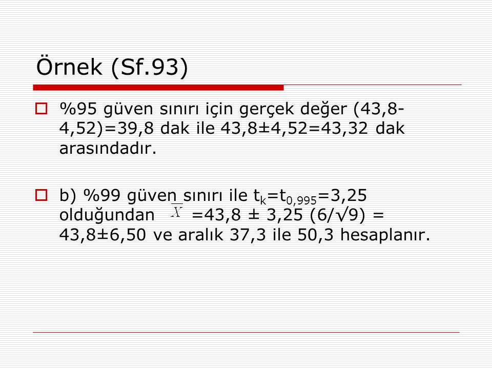 Örnek (Sf.93) %95 güven sınırı için gerçek değer (43,8-4,52)=39,8 dak ile 43,8±4,52=43,32 dak arasındadır.