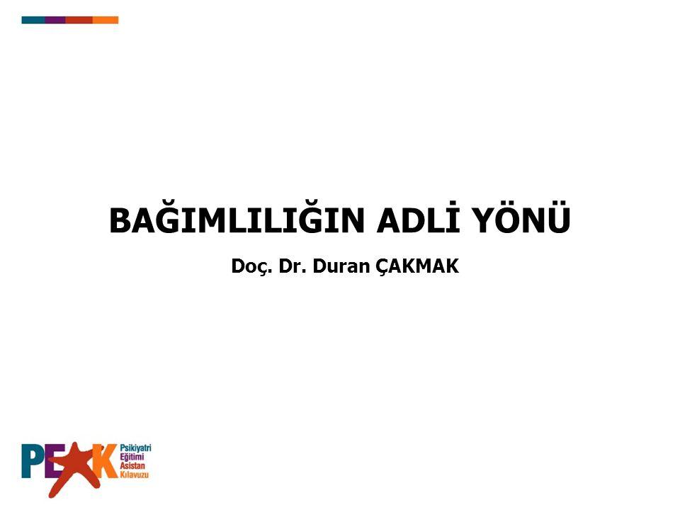 BAĞIMLILIĞIN ADLİ YÖNÜ Doç. Dr. Duran ÇAKMAK